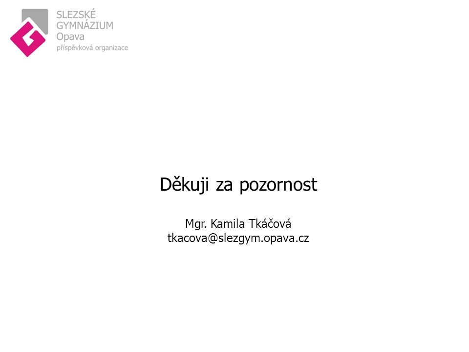 Děkuji za pozornost Mgr. Kamila Tkáčová tkacova@slezgym.opava.cz
