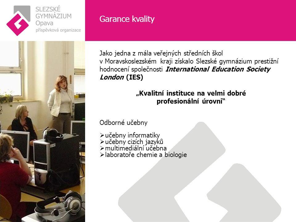 """Garance kvality Jako jedna z mála veřejných středních škol v Moravskoslezském kraji získalo Slezské gymnázium prestižní hodnocení společnosti International Education Society London (IES) """"Kvalitní instituce na velmi dobré profesionální úrovni Odborné učebny  učebny informatiky  učebny cizích jazyků  multimediální učebna  laboratoře chemie a biologie"""