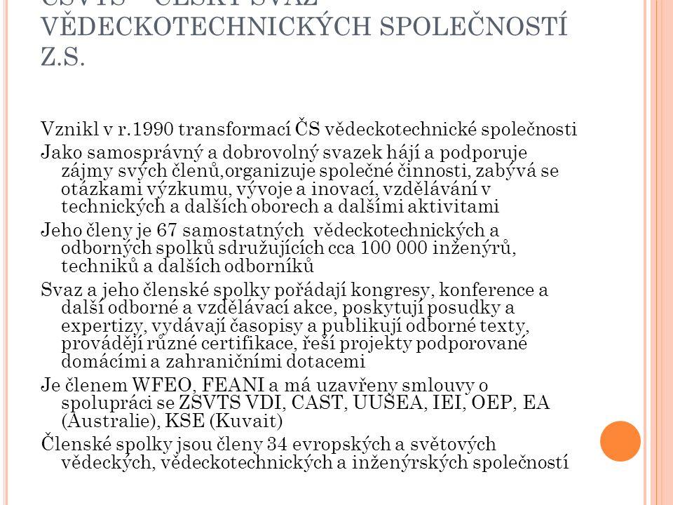 ČSVTS – ČESKÝ SVAZ VĚDECKOTECHNICKÝCH SPOLEČNOSTÍ Z.S. Vznikl v r.1990 transformací ČS vědeckotechnické společnosti Jako samosprávný a dobrovolný svaz