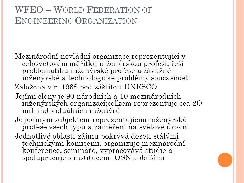 WFEO – W ORLD F EDERATION OF E NGINEERING O RGANIZATION Mezinárodní nevládní organizace reprezentující v celosvětovém měřítku inženýrskou profesi; řeš