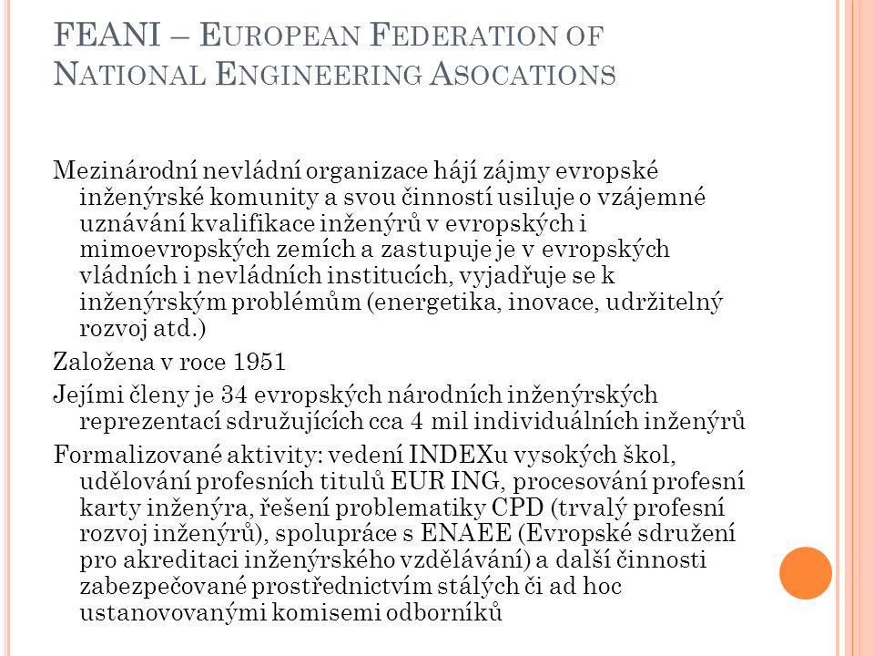 FEANI – E UROPEAN F EDERATION OF N ATIONAL E NGINEERING A SOCATIONS Mezinárodní nevládní organizace hájí zájmy evropské inženýrské komunity a svou činností usiluje o vzájemné uznávání kvalifikace inženýrů v evropských i mimoevropských zemích a zastupuje je v evropských vládních i nevládních institucích, vyjadřuje se k inženýrským problémům (energetika, inovace, udržitelný rozvoj atd.) Založena v roce 1951 Jejími členy je 34 evropských národních inženýrských reprezentací sdružujících cca 4 mil individuálních inženýrů Formalizované aktivity: vedení INDEXu vysokých škol, udělování profesních titulů EUR ING, procesování profesní karty inženýra, řešení problematiky CPD (trvalý profesní rozvoj inženýrů), spolupráce s ENAEE (Evropské sdružení pro akreditaci inženýrského vzdělávání) a další činnosti zabezpečované prostřednictvím stálých či ad hoc ustanovovanými komisemi odborníků
