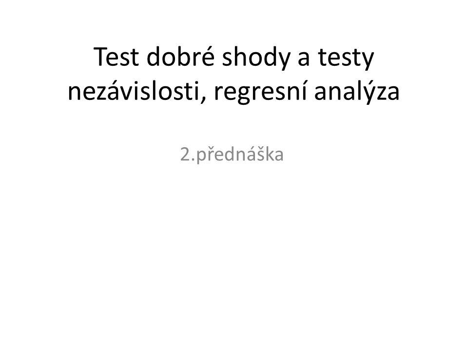 Test dobré shody a testy nezávislosti, regresní analýza 2.přednáška