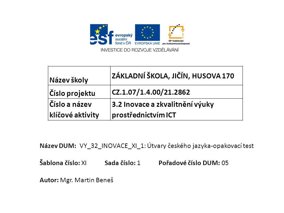 Název školy ZÁKLADNÍ ŠKOLA, JIČÍN, HUSOVA 170 Číslo projektu CZ.1.07/1.4.00/21.2862 Číslo a název klíčové aktivity 3.2 Inovace a zkvalitnění výuky prostřednictvím ICT Název DUM: VY_32_INOVACE_XI_1: Útvary českého jazyka-opakovací test Šablona číslo: XI Sada číslo: 1 Pořadové číslo DUM: 05 Autor: Mgr.