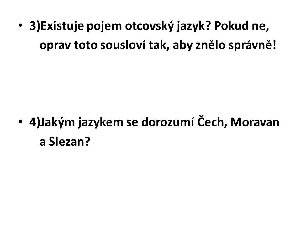 3)Existuje pojem otcovský jazyk? Pokud ne, oprav toto sousloví tak, aby znělo správně! 4)Jakým jazykem se dorozumí Čech, Moravan a Slezan?