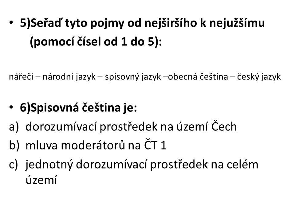 5)Seřaď tyto pojmy od nejširšího k nejužšímu (pomocí čísel od 1 do 5): nářečí – národní jazyk – spisovný jazyk –obecná čeština – český jazyk 6)Spisovná čeština je: a)dorozumívací prostředek na území Čech b)mluva moderátorů na ČT 1 c)jednotný dorozumívací prostředek na celém území