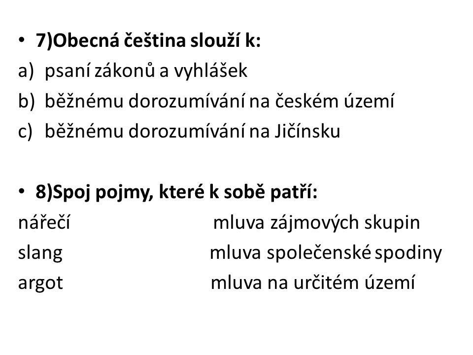 7)Obecná čeština slouží k: a)psaní zákonů a vyhlášek b)běžnému dorozumívání na českém území c)běžnému dorozumívání na Jičínsku 8)Spoj pojmy, které k s