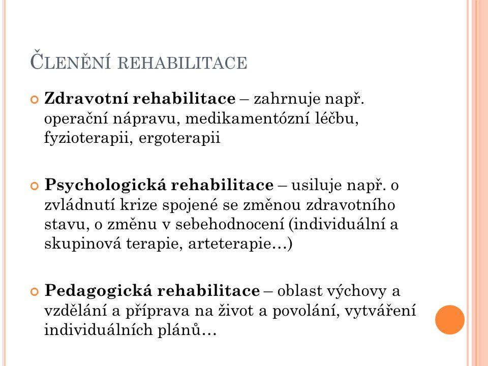Č LENĚNÍ REHABILITACE Zdravotní rehabilitace – zahrnuje např. operační nápravu, medikamentózní léčbu, fyzioterapii, ergoterapii Psychologická rehabili