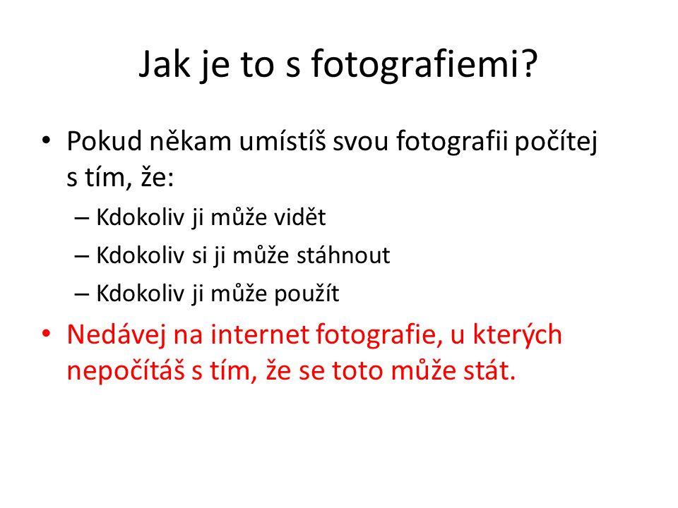 Jak je to s fotografiemi? Pokud někam umístíš svou fotografii počítej s tím, že: – Kdokoliv ji může vidět – Kdokoliv si ji může stáhnout – Kdokoliv ji