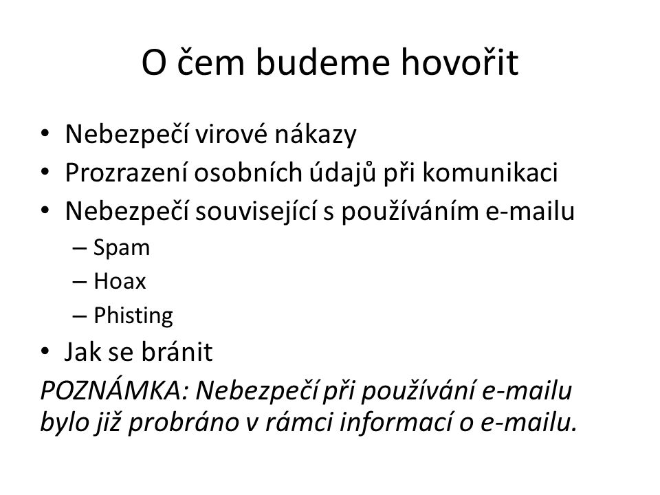O čem budeme hovořit Nebezpečí virové nákazy Prozrazení osobních údajů při komunikaci Nebezpečí související s používáním e-mailu – Spam – Hoax – Phisting Jak se bránit POZNÁMKA: Nebezpečí při používání e-mailu bylo již probráno v rámci informací o e-mailu.
