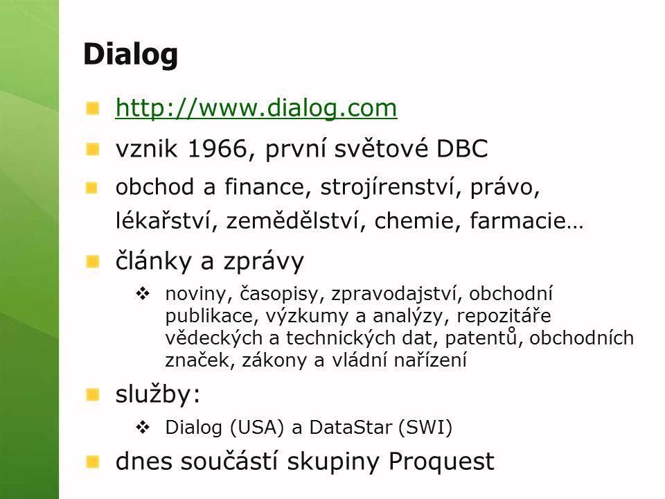 Dialog http://www.dialog.com vznik 1966, první světové DBC obchod a finance, strojírenství, právo, lékařství, zemědělství, chemie, farmacie… články a zprávy  noviny, časopisy, zpravodajství, obchodní publikace, výzkumy a analýzy, repozitáře vědeckých a technických dat, patentů, obchodních značek, zákony a vládní nařízení služby:  Dialog (USA) a DataStar (SWI) dnes součástí skupiny Proquest