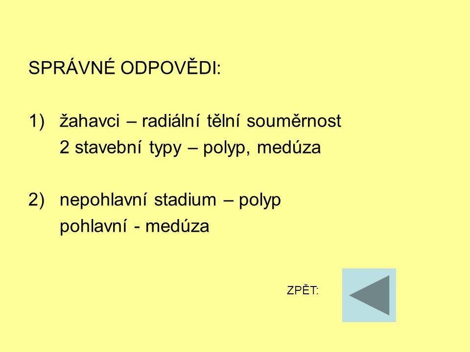 SPRÁVNÉ ODPOVĚDI: 1)žahavci – radiální tělní souměrnost 2 stavební typy – polyp, medúza 2) nepohlavní stadium – polyp pohlavní - medúza ZPĚT: