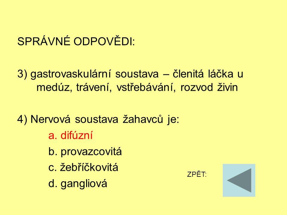 SPRÁVNÉ ODPOVĚDI: 3) gastrovaskulární soustava – členitá láčka u medúz, trávení, vstřebávání, rozvod živin 4) Nervová soustava žahavců je: a.