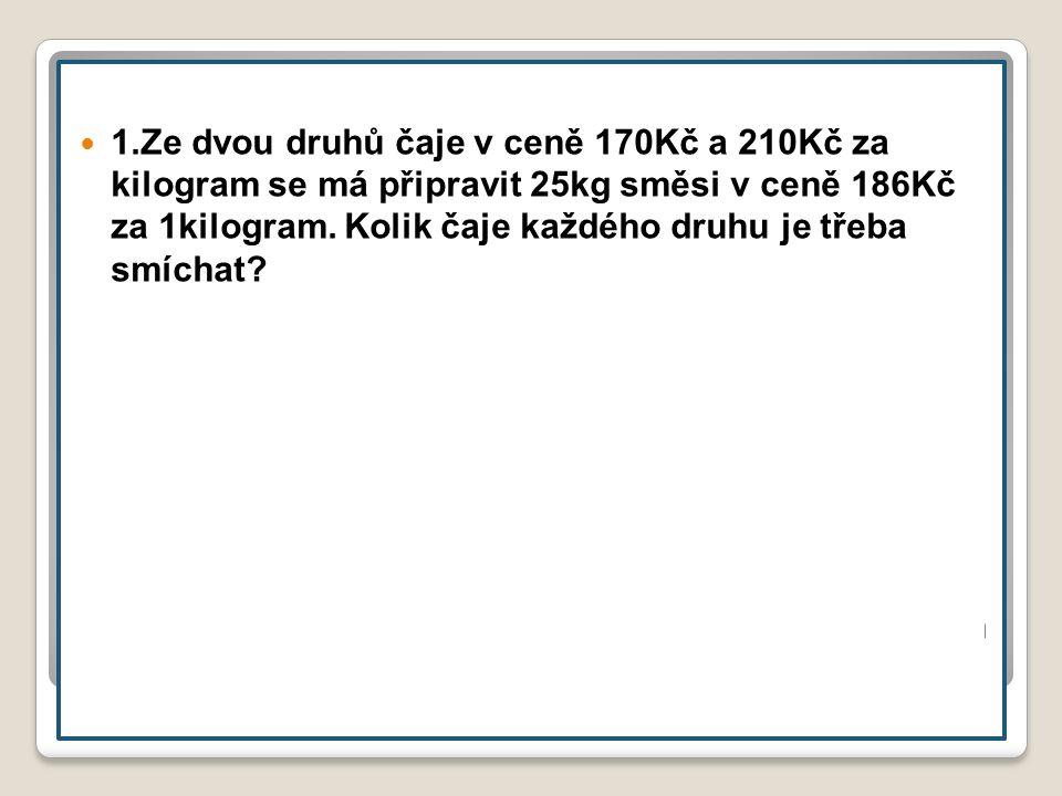 1.Ze dvou druhů čaje v ceně 170Kč a 210Kč za kilogram se má připravit 25kg směsi v ceně 186Kč za 1kilogram.