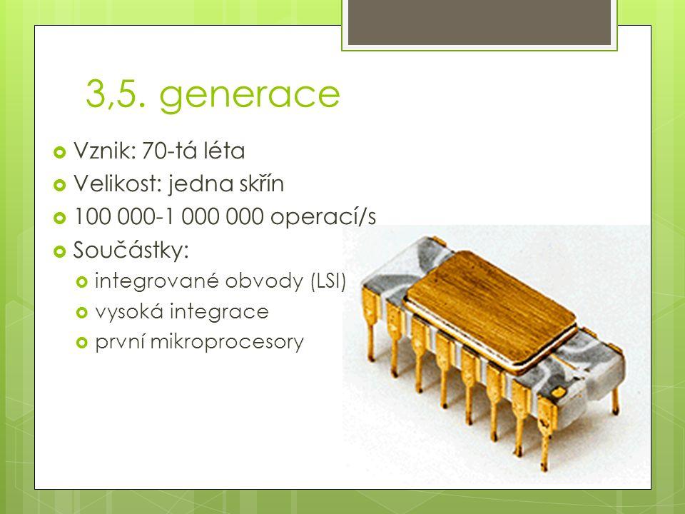 3,5. generace  Vznik: 70-tá léta  Velikost: jedna skřín  100 000-1 000 000 operací/s  Součástky:  integrované obvody (LSI)  vysoká integrace  p