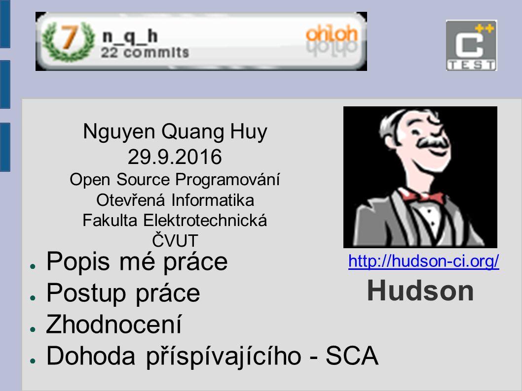 Hudson ● Popis mé práce ● Postup práce ● Zhodnocení ● Dohoda příspívajícího - SCA Nguyen Quang Huy 29.9.2016 Open Source Programování Otevřená Informatika Fakulta Elektrotechnická ČVUT http://hudson-ci.org/