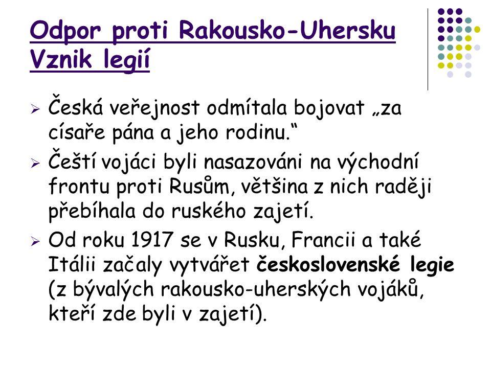 """Odpor proti Rakousko-Uhersku Vznik legií  Česká veřejnost odmítala bojovat """"za císaře pána a jeho rodinu.  Čeští vojáci byli nasazováni na východní frontu proti Rusům, většina z nich raději přebíhala do ruského zajetí."""