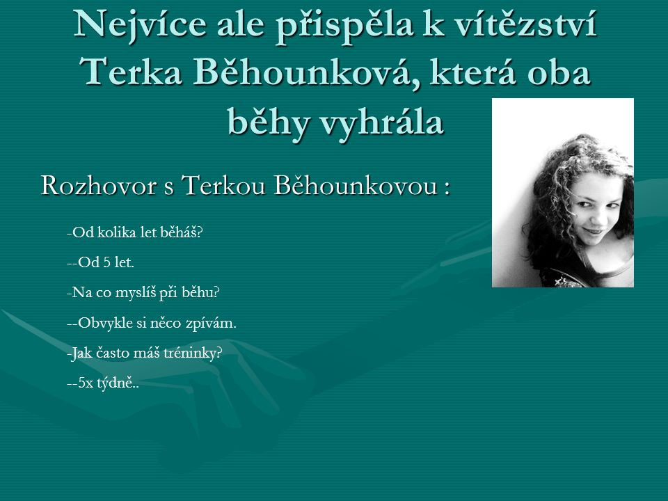 Nejvíce ale přispěla k vítězství Terka Běhounková, která oba běhy vyhrála Rozhovor s Terkou Běhounkovou : -Od kolika let běháš? --Od 5 let. -Na co mys