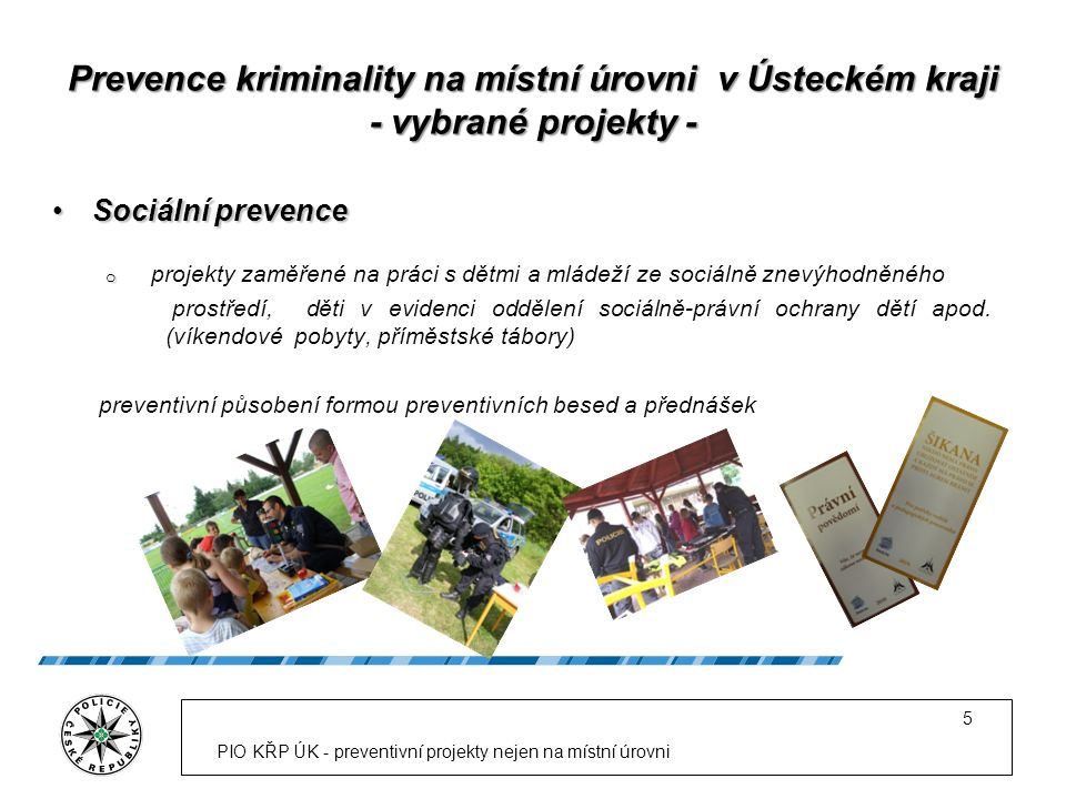 """Vzdělání PIO – """"kolik už stálo Projekty hrazené z finančních prostředků """"vnitrorezortních projektů prevence kriminality ministerstva vnitra Projekty hrazené z finančních prostředků """"vnitrorezortních projektů prevence kriminality ministerstva vnitra (námi podané projekty) 2006Právo pro každý den24.000,- Kč 2007Veřejný projev19.000,- Kč 2008 Efektivní komunikace19.000,- Kč 2009 Právo pro každý den29.000,- Kč Celkem91.000,- Kč Projekty hrazené z ostatních zdrojůProjekty hrazené z ostatních zdrojů (námi zajištěné prostředky) 2006 Řešení konfliktů, mediace60.000,- KčKÚ ÚK 2009 SPJ ve školním prostředí10.000,- KčKŘP ÚK 2010 Nebezpečný internet ?OPK MV 2010 Školní násilí 5.600,- KčKŘP ÚK 2011 Prevence na místní úrovni20.000,- KčNadace Bonum Commune Celkem95.600,- Kč Celkem95.600,- Kč PIO KŘP ÚK - preventivní projekty nejen na místní úrovni 16"""