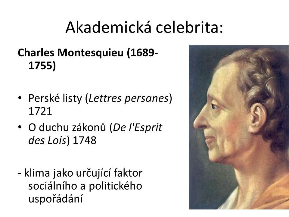 Akademická celebrita: Charles Montesquieu (1689- 1755) Perské listy (Lettres persanes) 1721 O duchu zákonů (De l Esprit des Lois) 1748 - klima jako určující faktor sociálního a politického uspořádání