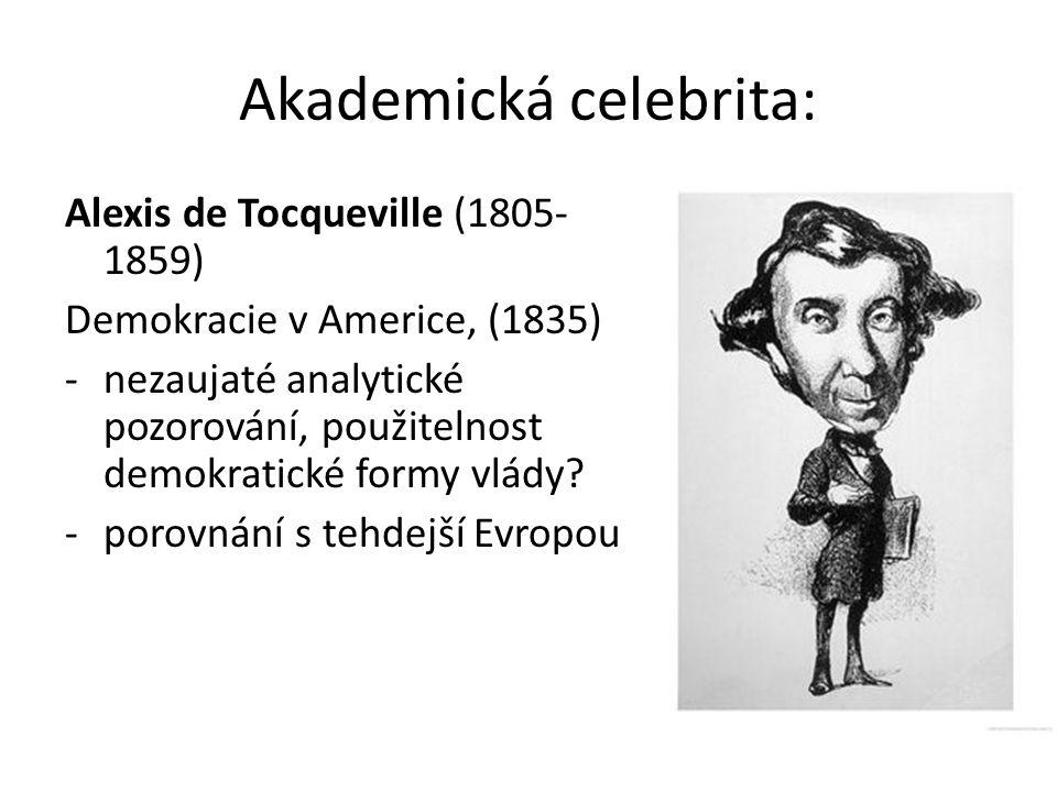 Akademická celebrita: Alexis de Tocqueville (1805- 1859) Demokracie v Americe, (1835) -nezaujaté analytické pozorování, použitelnost demokratické formy vlády.