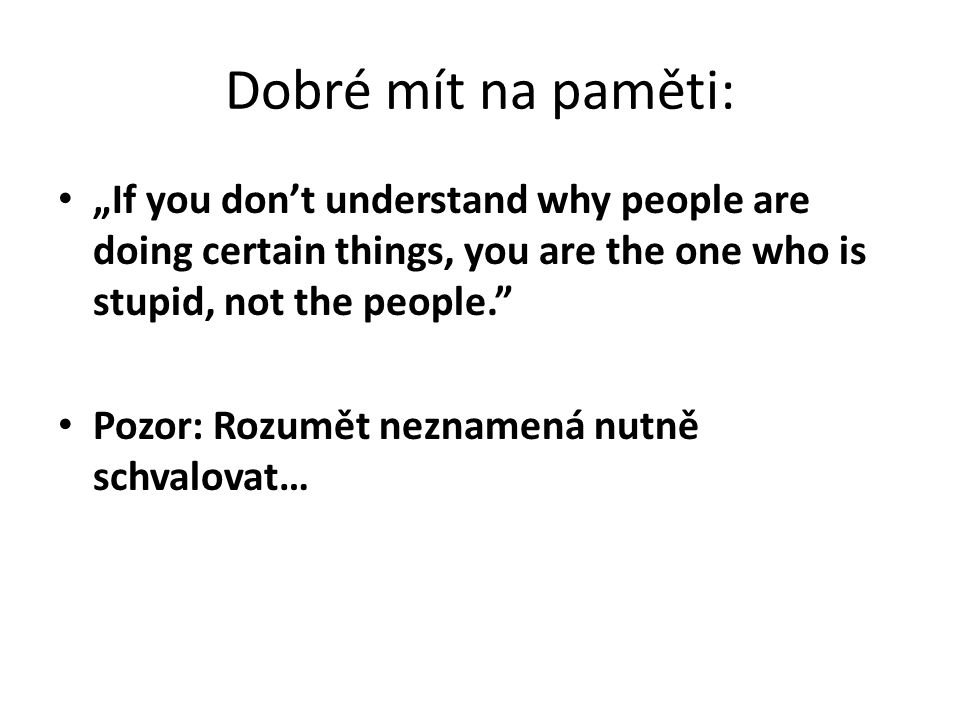 "Dobré mít na paměti: ""If you don't understand why people are doing certain things, you are the one who is stupid, not the people. Pozor: Rozumět neznamená nutně schvalovat…"