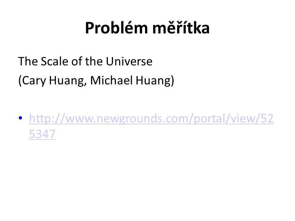 Problém měřítka The Scale of the Universe (Cary Huang, Michael Huang) http://www.newgrounds.com/portal/view/52 5347 http://www.newgrounds.com/portal/view/52 5347