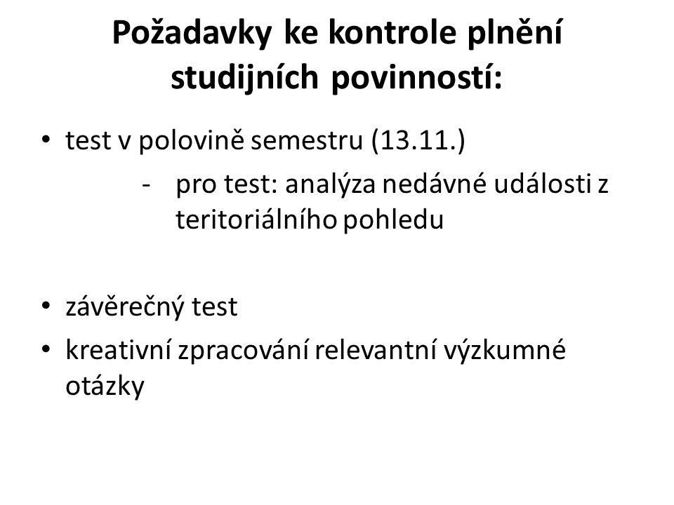 Požadavky ke kontrole plnění studijních povinností: test v polovině semestru (13.11.) -pro test: analýza nedávné události z teritoriálního pohledu závěrečný test kreativní zpracování relevantní výzkumné otázky