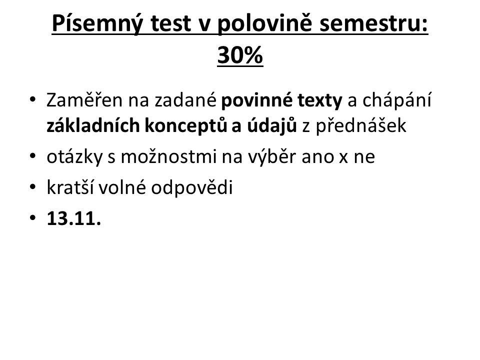 Písemný test v polovině semestru: 30% Zaměřen na zadané povinné texty a chápání základních konceptů a údajů z přednášek otázky s možnostmi na výběr ano x ne kratší volné odpovědi 13.11.