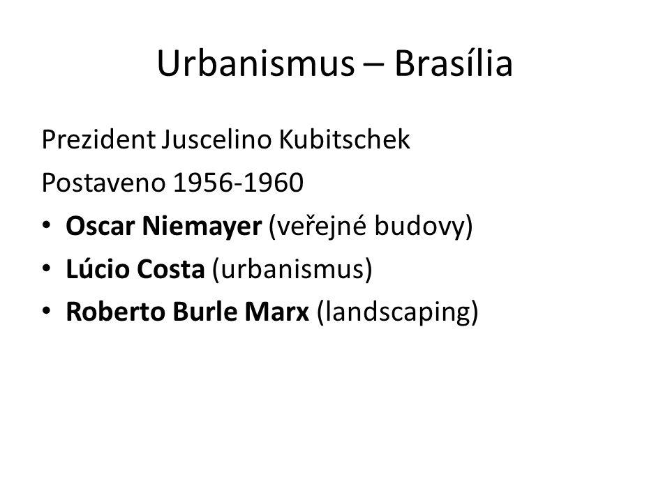 Urbanismus – Brasília Prezident Juscelino Kubitschek Postaveno 1956-1960 Oscar Niemayer (veřejné budovy) Lúcio Costa (urbanismus) Roberto Burle Marx (landscaping)