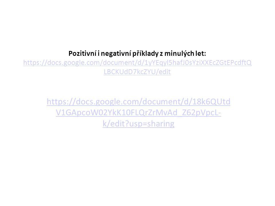 Pozitivní i negativní příklady z minulých let: https://docs.google.com/document/d/1yYEqyl5hafJ0sYziXXEcZGtEPcdftQ LBCKUdD7kcZYU/edit https://docs.google.com/document/d/1yYEqyl5hafJ0sYziXXEcZGtEPcdftQ LBCKUdD7kcZYU/edit https://docs.google.com/document/d/18k6QUtd V1GApcoW02YkK10FLQrZrMvAd_Z62pVpcL- k/edit usp=sharing