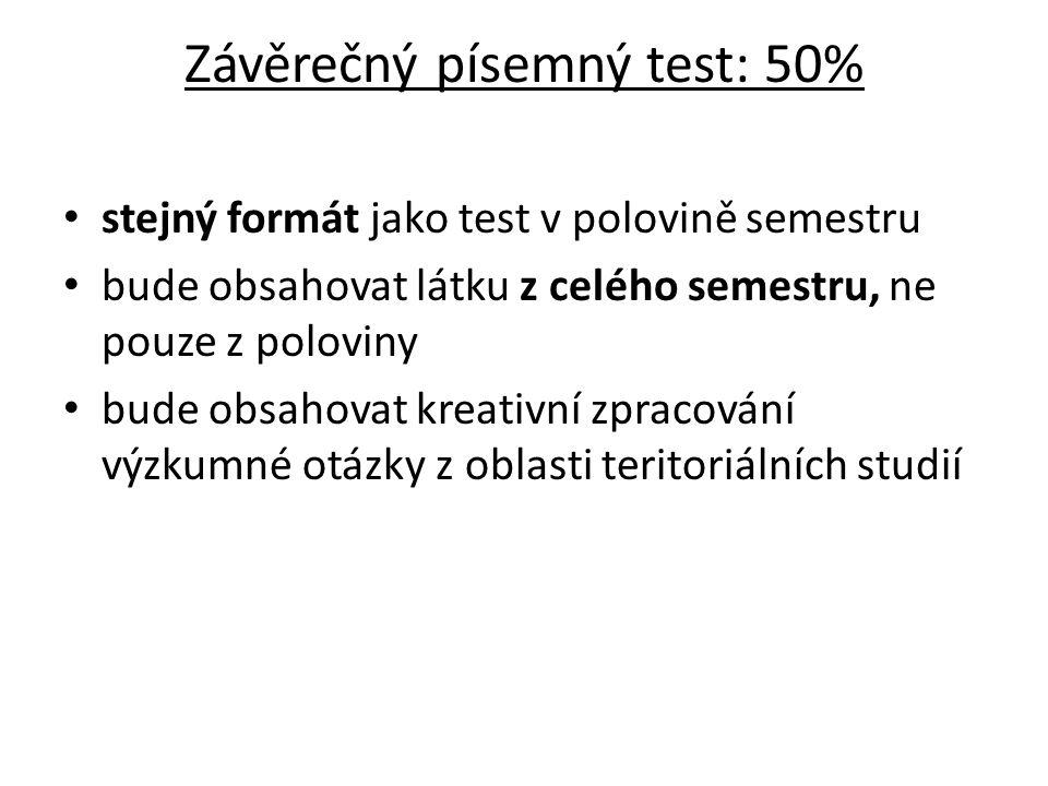 Závěrečný písemný test: 50% stejný formát jako test v polovině semestru bude obsahovat látku z celého semestru, ne pouze z poloviny bude obsahovat kreativní zpracování výzkumné otázky z oblasti teritoriálních studií