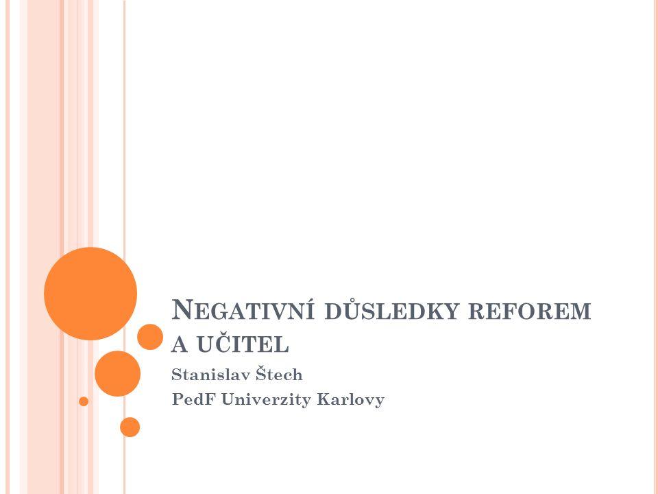 N EGATIVNÍ DŮSLEDKY REFOREM A UČITEL Stanislav Štech PedF Univerzity Karlovy