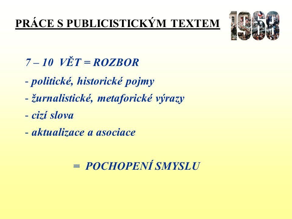 PRÁCE S PUBLICISTICKÝM TEXTEM 7 – 10 VĚT = ROZBOR - politické, historické pojmy - žurnalistické, metaforické výrazy - cizí slova - aktualizace a asociace = POCHOPENÍ SMYSLU