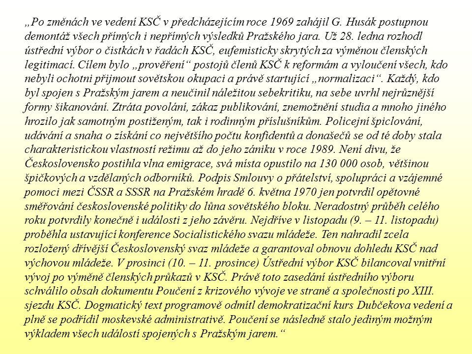"""""""Po změnách ve vedení KSČ v předcházejícím roce 1969 zahájil G. Husák postupnou demontáž všech přímých i nepřímých výsledků Pražského jara. Už 28. led"""