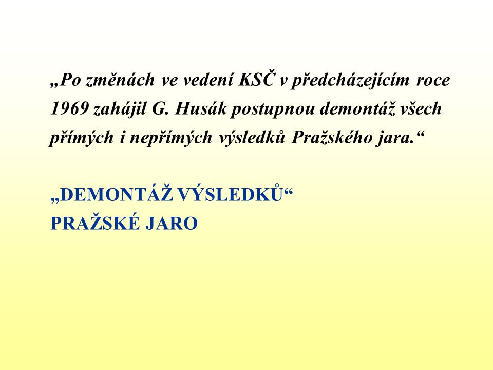 """""""Po změnách ve vedení KSČ v předcházejícím roce 1969 zahájil G. Husák postupnou demontáž všech přímých i nepřímých výsledků Pražského jara."""" """"DEMONTÁŽ"""