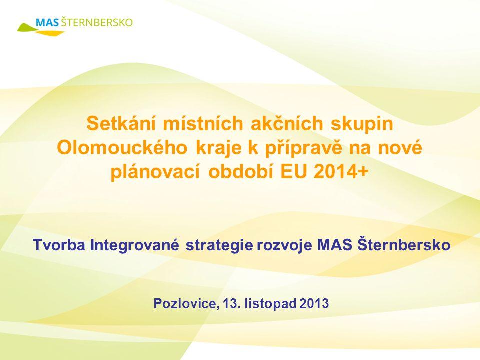 Setkání místních akčních skupin Olomouckého kraje k přípravě na nové plánovací období EU 2014+ Tvorba Integrované strategie rozvoje MAS Šternbersko Pozlovice, 13.