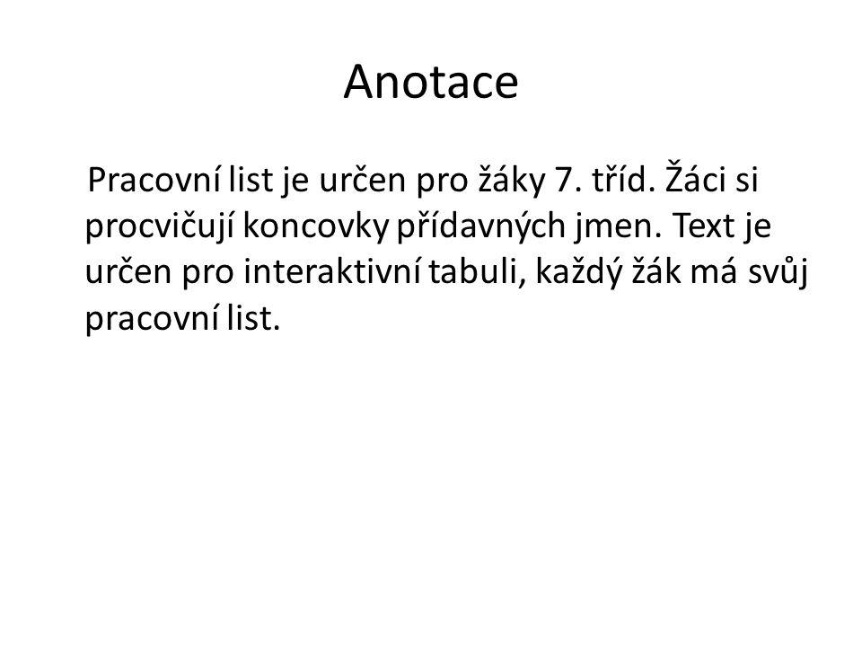 Anotace Pracovní list je určen pro žáky 7. tříd. Žáci si procvičují koncovky přídavných jmen. Text je určen pro interaktivní tabuli, každý žák má svůj