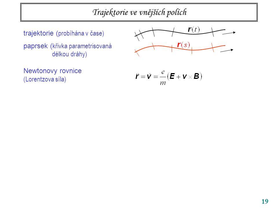 19 Trajektorie ve vnějších polích trajektorie ( probíhána v čase) paprsek ( křivka parametrisovaná délkou dráhy) Newtonovy rovnice (Lorentzova síla)
