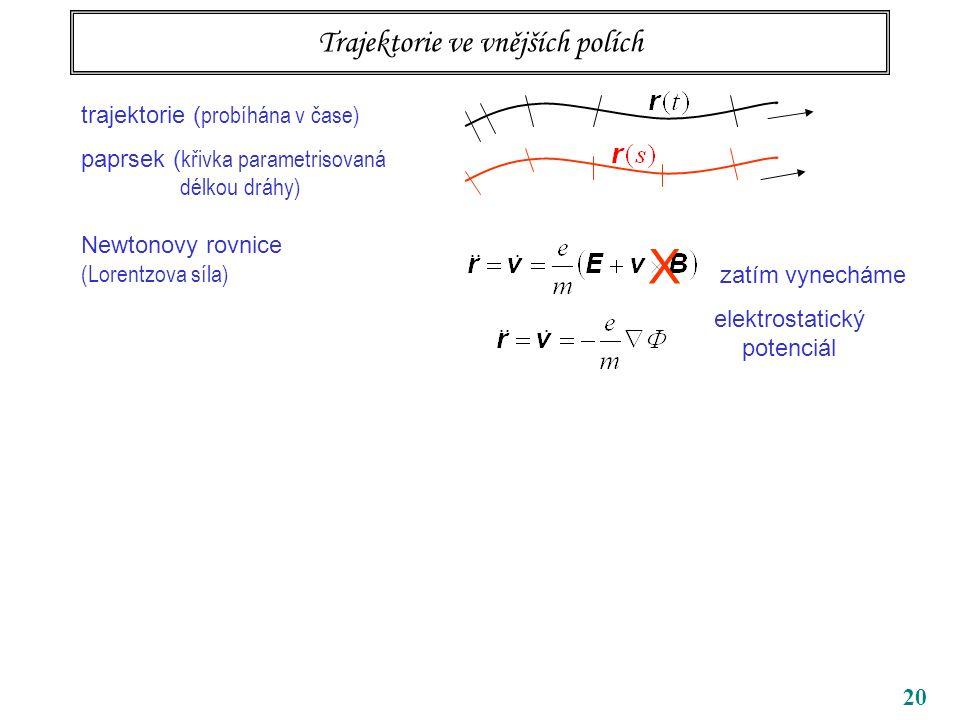 20 Trajektorie ve vnějších polích trajektorie ( probíhána v čase) paprsek ( křivka parametrisovaná délkou dráhy) Newtonovy rovnice (Lorentzova síla) X zatím vynecháme elektrostatický potenciál