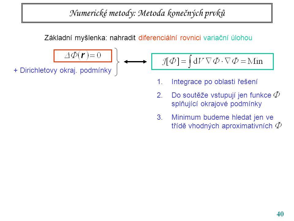 40 Numerické metody: Metoda konečných prvků Základní myšlenka: nahradit diferenciální rovnici variační úlohou + Dirichletovy okraj.