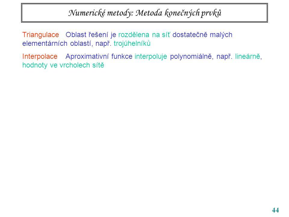 44 Numerické metody: Metoda konečných prvků Triangulace Oblast řešení je rozdělena na síť dostatečně malých elementárních oblastí, např.