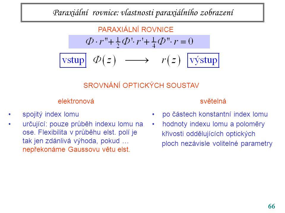 66 Paraxiální rovnice: vlastnosti paraxiálního zobrazení PARAXIÁLNÍ ROVNICE SROVNÁNÍ OPTICKÝCH SOUSTAV elektronová spojitý index lomu určující: pouze průběh indexu lomu na ose.