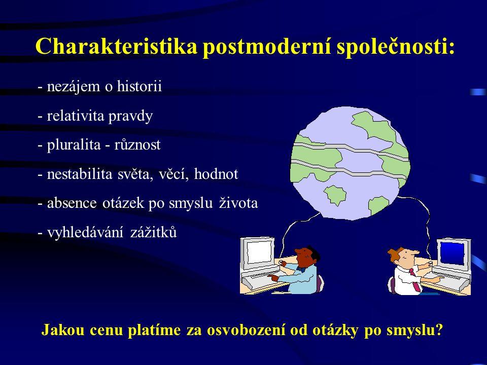 Charakteristika postmoderní společnosti: - nezájem o historii - relativita pravdy - pluralita - různost - nestabilita světa, věcí, hodnot - absence ot