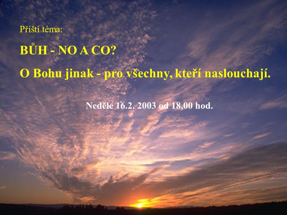 Příští téma: BŮH - NO A CO? O Bohu jinak - pro všechny, kteří naslouchají. Neděle 16.2. 2003 od 18,00 hod.