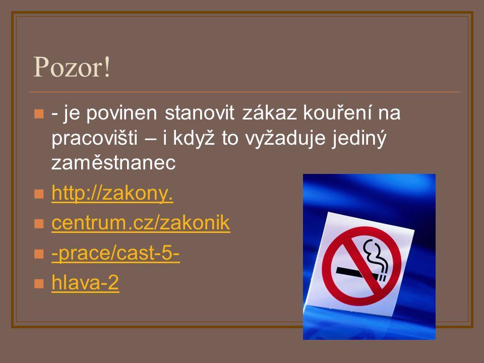 Pozor! - je povinen stanovit zákaz kouření na pracovišti – i když to vyžaduje jediný zaměstnanec http://zakony. centrum.cz/zakonik -prace/cast-5- hlav