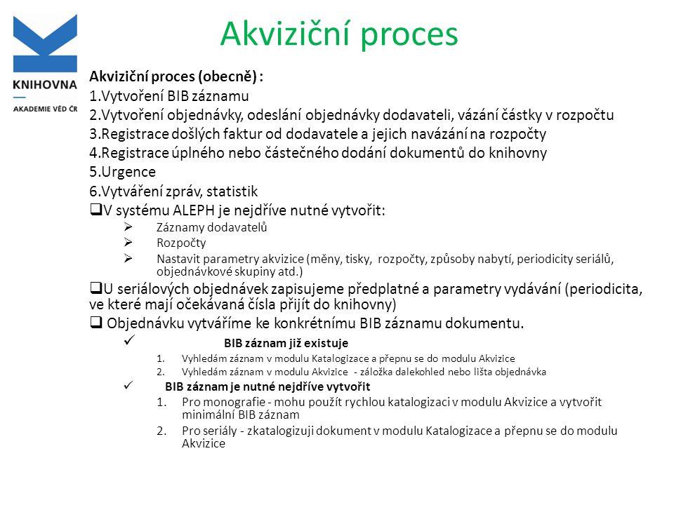 Akviziční proces Akviziční proces (obecně) : 1.Vytvoření BIB záznamu 2.Vytvoření objednávky, odeslání objednávky dodavateli, vázání částky v rozpočtu 3.Registrace došlých faktur od dodavatele a jejich navázání na rozpočty 4.Registrace úplného nebo částečného dodání dokumentů do knihovny 5.Urgence 6.Vytváření zpráv, statistik  V systému ALEPH je nejdříve nutné vytvořit:  Záznamy dodavatelů  Rozpočty  Nastavit parametry akvizice (měny, tisky, rozpočty, způsoby nabytí, periodicity seriálů, objednávkové skupiny atd.)  U seriálových objednávek zapisujeme předplatné a parametry vydávání (periodicita, ve které mají očekávaná čísla přijít do knihovny)  Objednávku vytváříme ke konkrétnímu BIB záznamu dokumentu.