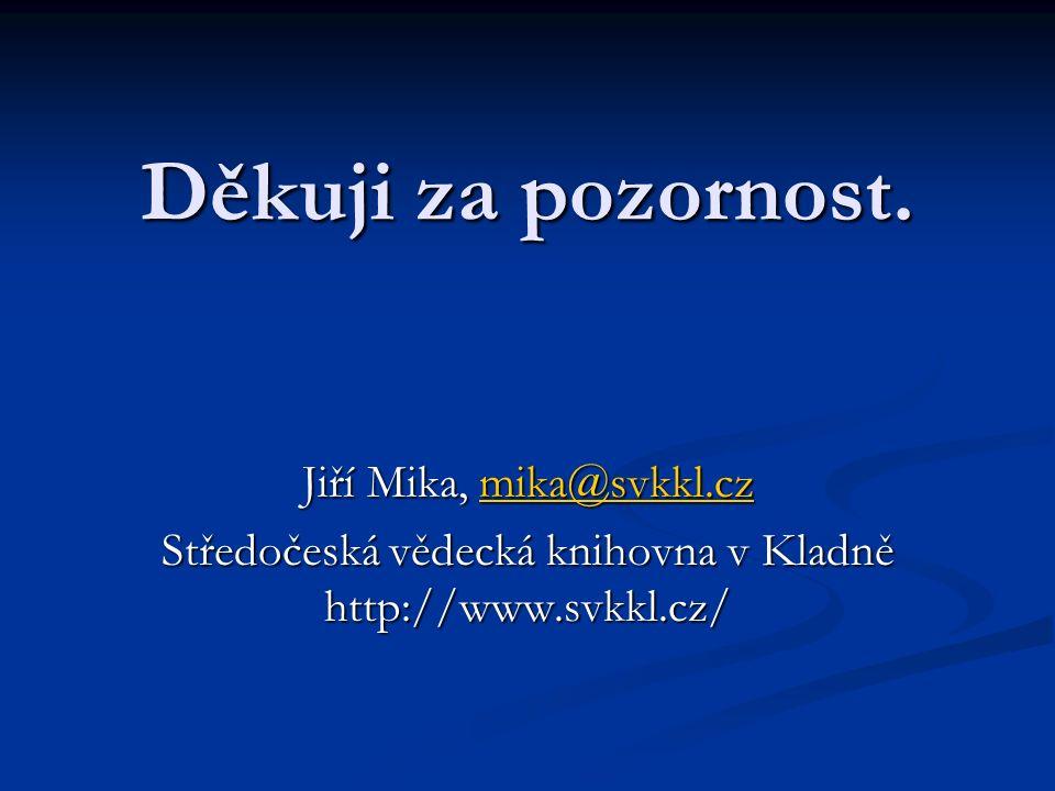 Děkuji za pozornost. Jiří Mika, mika@svkkl.cz mika@svkkl.cz Středočeská vědecká knihovna v Kladně http://www.svkkl.cz/