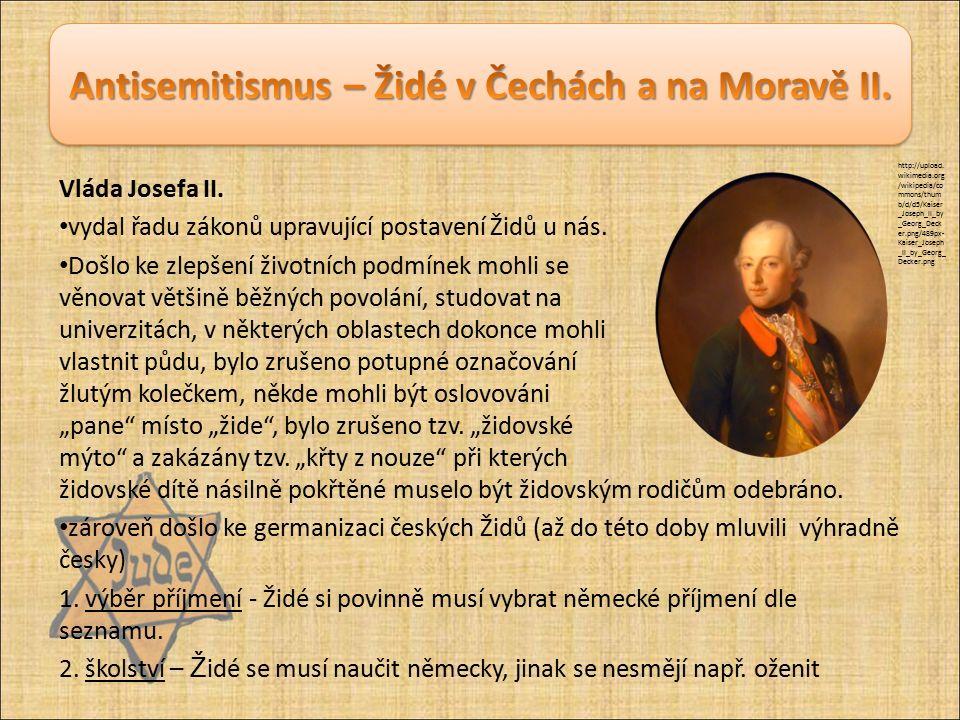 Vláda Josefa II. vydal řadu zákonů upravující postavení Židů u nás. Došlo ke zlepšení životních podmínek mohli se věnovat většině běžných povolání, st