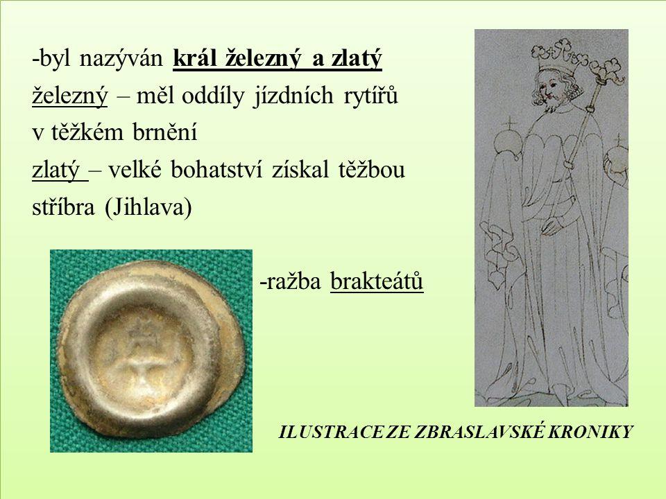 -byl nazýván král železný a zlatý železný – měl oddíly jízdních rytířů v těžkém brnění zlatý – velké bohatství získal těžbou stříbra (Jihlava) -ražba brakteátů ILUSTRACE ZE ZBRASLAVSKÉ KRONIKY -byl nazýván král železný a zlatý železný – měl oddíly jízdních rytířů v těžkém brnění zlatý – velké bohatství získal těžbou stříbra (Jihlava) -ražba brakteátů ILUSTRACE ZE ZBRASLAVSKÉ KRONIKY