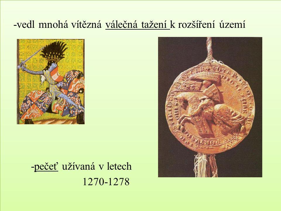 -vedl mnohá vítězná válečná tažení k rozšíření území -pečeť užívaná v letech 1270-1278 -vedl mnohá vítězná válečná tažení k rozšíření území -pečeť užívaná v letech 1270-1278